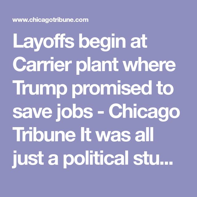 """Layoffs begin at Carrier plant where Trump promised to save jobs - Chicago Tribune It was all just a political stunt; it """"played well"""" for the crowd."""