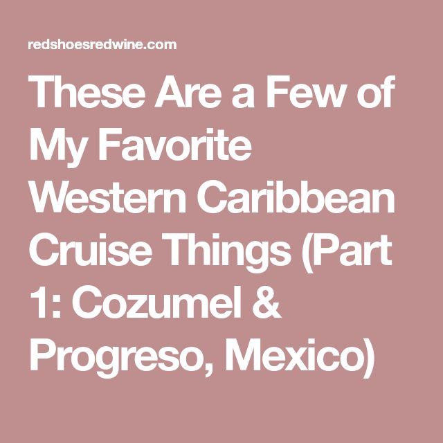 These Are a Few of My Favorite Western Caribbean Cruise Things (Part 1: Cozumel & Progreso, Mexico)