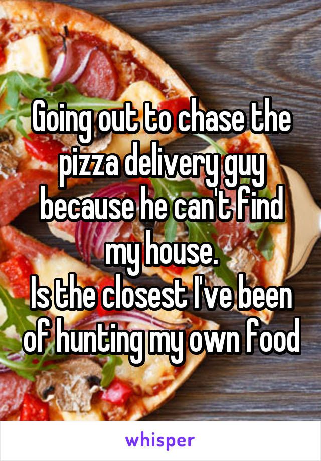 Going out to chase the pizza delivery guy because he can't find my house. Is the closest I've been of hunting my own food