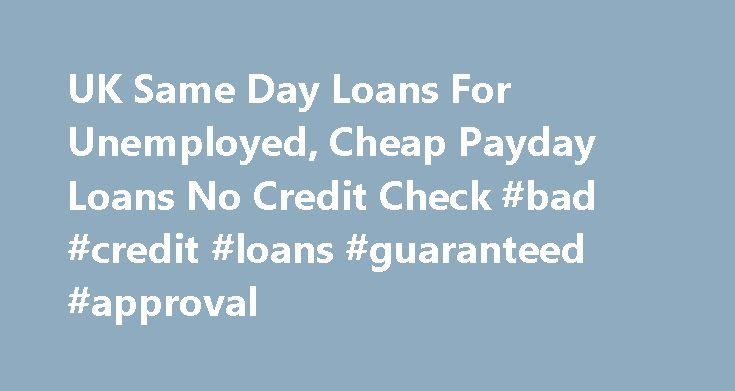 UK Same Day Loans For Unemployed, Cheap Payday Loans No Credit Check #bad #credit #loans #guaranteed #approval http://loan.remmont.com/uk-same-day-loans-for-unemployed-cheap-payday-loans-no-credit-check-bad-credit-loans-guaranteed-approval/  #same day loans for unemployed # UK Same Day Loans For Unemployed Charges Apply for quick online small loan Welcome to UK Same Day Loans for Unemployed If you have a poor credit then, it can be very risky to apply and get a private loan from a bank. Most…