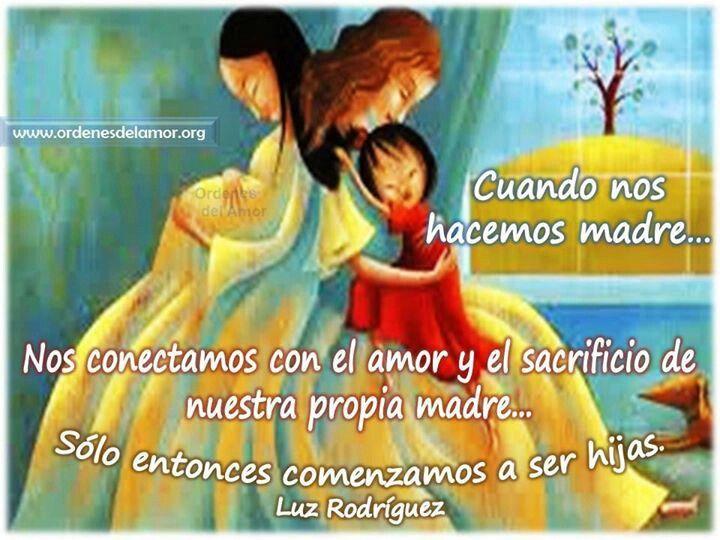 ...  Cuando nos hacemos madre... nos conectamos con el amor y sacrificio de nuestra propia madre... sólo entonces comenzamos a ser hijas. Luz Rodríguez.