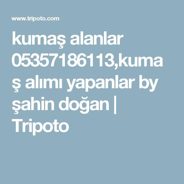 kumaş alanlar 05357186113,kumaş alımı yapanlar by şahin doğan   Tripoto