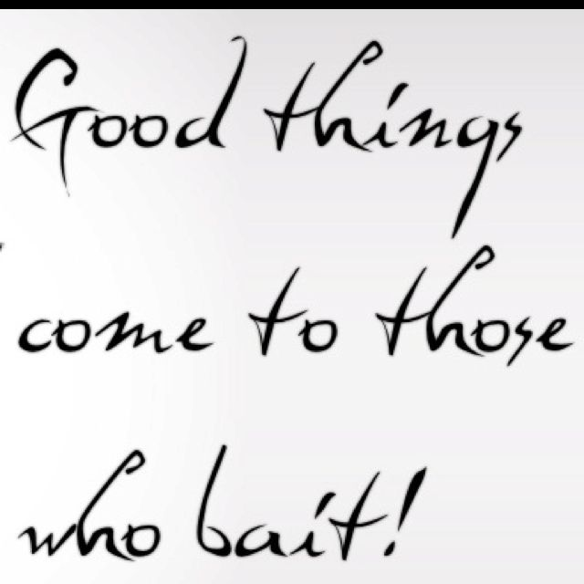 Good things come to those who bait!