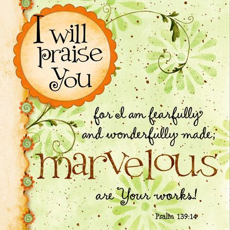 """I will praise you for I am fearfully and wonderfully made, marvelous are Your works!"" Psalms 139:14"