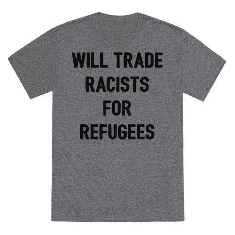 """Will Trade Racists For Refugees - Support refugees and hard-working immigrants with this """"Will Trade Racists For Refugees"""" to celebrate our diversity while rejecting and resisting racism! Perfect for a social justice warrior, liberal progressives, minority rights, human rights, protests, and immigrant pride!"""