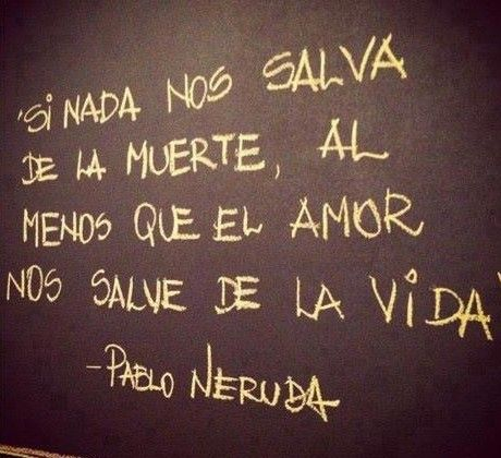 "Pablo Neruda... ""If nothing saves us from death, may love at least save us from life"""