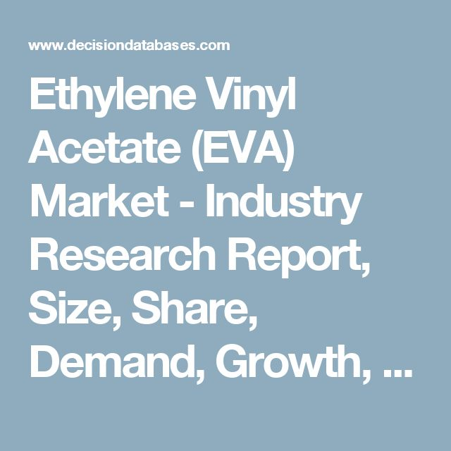 Ethylene Vinyl Acetate (EVA) Market - Industry Research Report, Size, Share, Demand, Growth, Trends and Forecast: DecisionDatabases.com