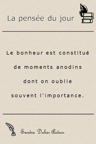 """""""Le bonheur est constitué de momentes anodins dont on oublie souvent l'importance."""" Sandra Dulier Auteur - D'autres citations populaires sur http://www.sandradulier.com/blog/pinterest/5-citations-du-mois-1.html                                                                                                                                                      Plus"""