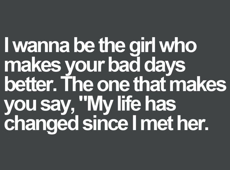 I wanna be the girl who makes your bad days better, the one that makes you say…