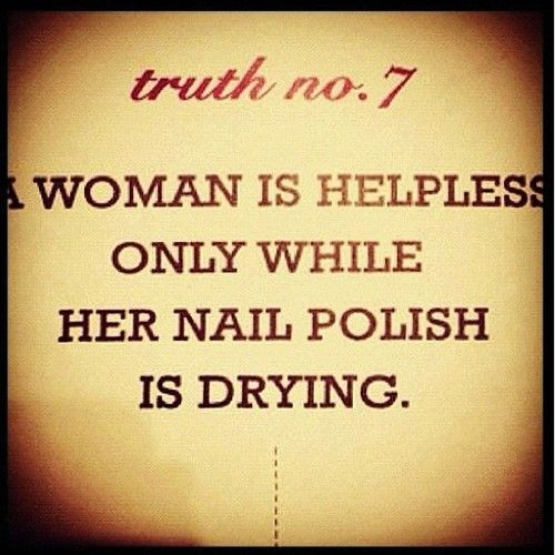 a woman is helpless only while her nail polish is drying. lol