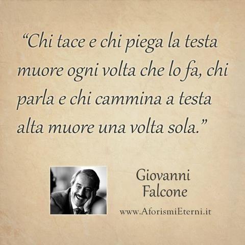 """""""Chi tace e chi piega la testa muore ogni volta che lo fa, chi parla e chi cammina a testa alta muore una volta sola."""" Giovanni Falcone"""