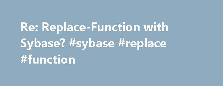 Re: Replace-Function with Sybase? #sybase #replace #function http://netherlands.remmont.com/re-replace-function-with-sybase-sybase-replace-function/  # Re: Replace-Function with Sybase? I have the following Problem(s): As search-expression, I do have a Number with 11 digits (like 12345678909) as varchar. It can start with some 0 (like 00001234567). Now, the attribute I need to query for is a string with 30 Digits. The Numbers (varchar(30)) on the DB are stored like this: 12.345.67…