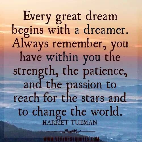Every great dream begins with a dreamer. Always remember, you have within you the strength, the patience, and the passion to reach for the stars and to change the world. Harriet Tubman.
