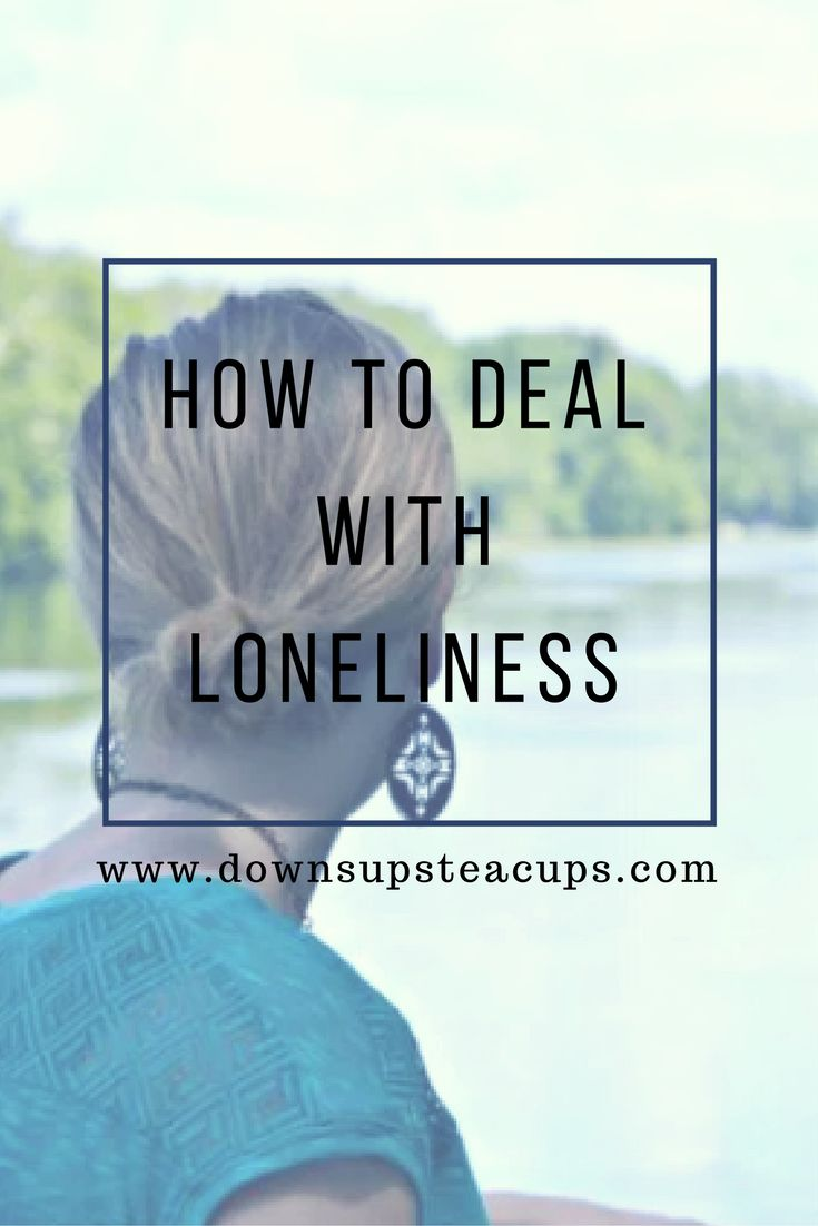 How To Deal With Loneliness www.downsupsteacups.com