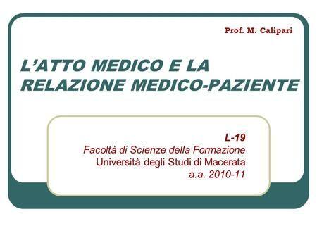 L'ATTO MEDICO E LA RELAZIONE MEDICO-PAZIENTE L-19 Facoltà di Scienze della Formazione Università degli Studi di Macerata a.a. 2010-11 Prof.…