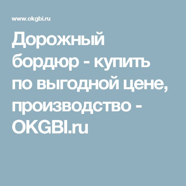 Дорожный бордюр - купить по выгодной цене, производство - OKGBI.ru
