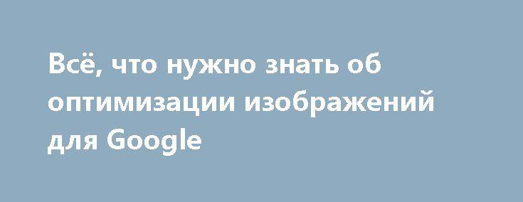 Всё, что нужно знать об оптимизации изображений для Google https://www.searchengines.ru/seo-images.html  В статье описаны основные аспекты оптимизации изображений для поиска Google – начиная от основ и заканчивая факторами ранжирования и практическими рекомендациями. Читайте блог AdGooroo https://adgooroo.ru