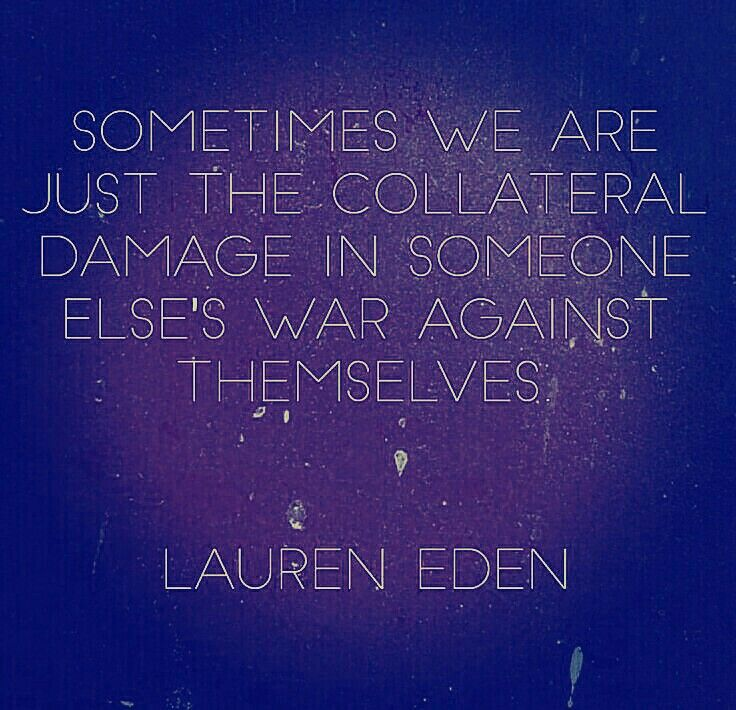 Sometimes we are just the collateral damage in someone else's war against themselves !