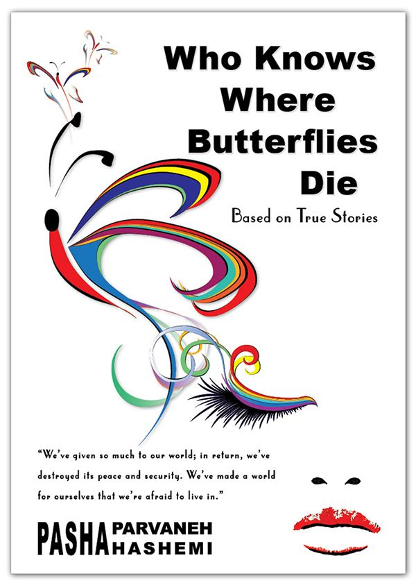 Who Knows Where Butterflies Die – Written by Dr. Pasha Parvaneh Hashemi – available worldwide in English / Persian – Print / Download.  It is a profound allegory based on true stories, showcasing the timeless story of the human spirit's desire for freedom and self-determination. By buying this book and sharing its messages, you help the silent cry of help of the victims of oppression to be heard. Partial proceeds of the book will benefit these victims. http://www.phpasha.com