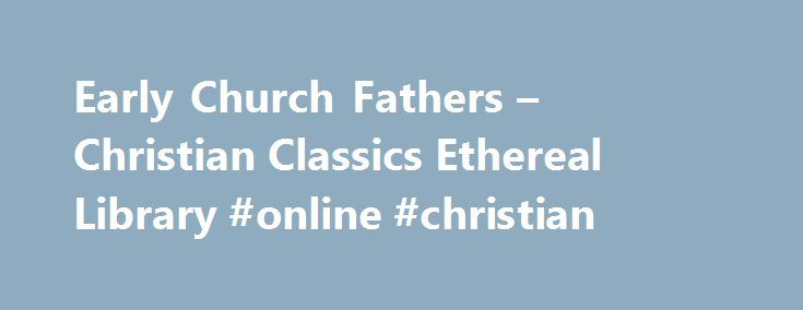 Early Church Fathers – Christian Classics Ethereal Library #online #christian http://kentucky.nef2.com/early-church-fathers-christian-classics-ethereal-library-online-christian/  # Early Church Fathers In this electronic edition of the Early Church Fathers series, the volumes have been carefully proofed and converted to ThML by CCEL staff and volunteers. Ante-Nicene Fathers The Writings of the Fathers down to A.D. 325 Volume I. The Apostolic Fathers with Justin Martyr and Irenaeus Clement of…