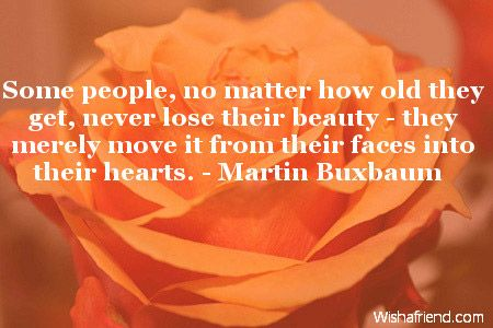 Some people, no matter how old they get, never lose their beauty - they merely move it from their faces into their hearts. Description from wishafriend.com. I searched for this on bing.com/images