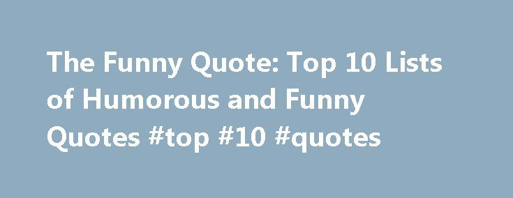 The Funny Quote: Top 10 Lists of Humorous and Funny Quotes #top #10 #quotes http://quote.remmont.com/the-funny-quote-top-10-lists-of-humorous-and-funny-quotes-top-10-quotes/  The Funny Quote: Top 10 Lists of Humorous and Funny Quotes. These funny quotes are just the ticket to help get you through your day, whether you're working in a cubicle, refereeing three squabbling kids, or cramming for an exam. There are quotes to bring on the giggles, quotes to elicit a quick chuckle, and […]