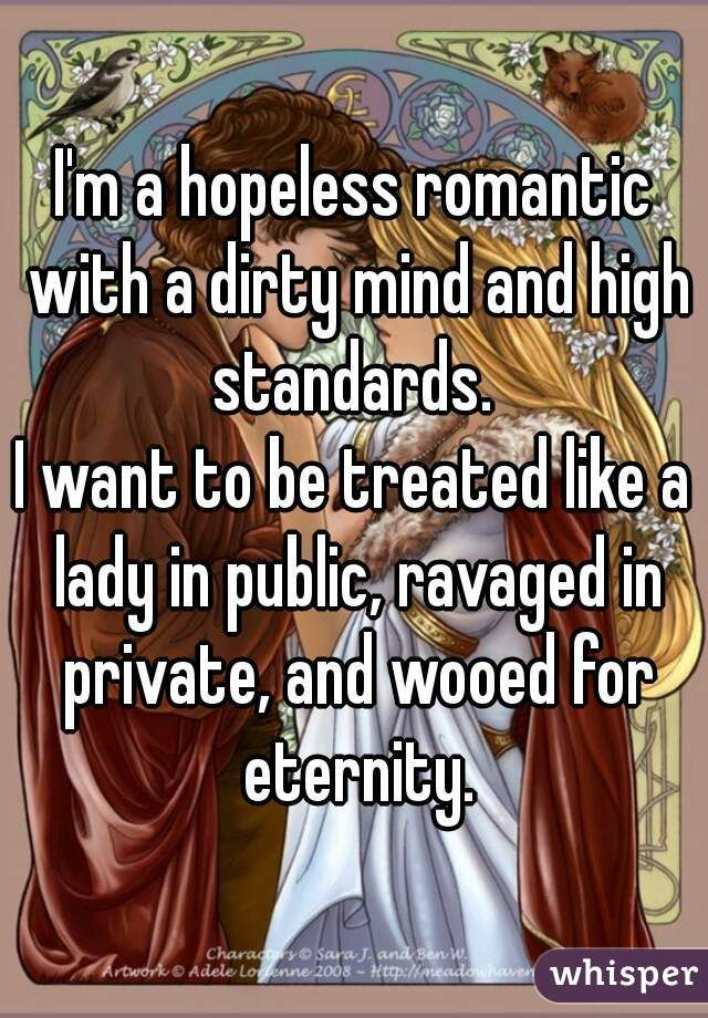 """I'm a hopeless romantic with a dirty mind and high standards. I want to be treated like a lady in public, ravaged in private, and wooed for eternity."""