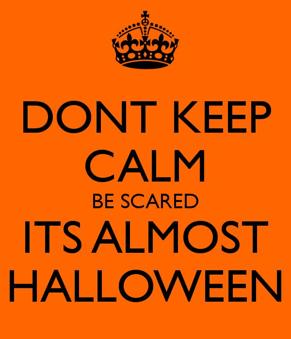 DONT KEEP CALM BE SCARED ITS ALMOST HALLOWEEN