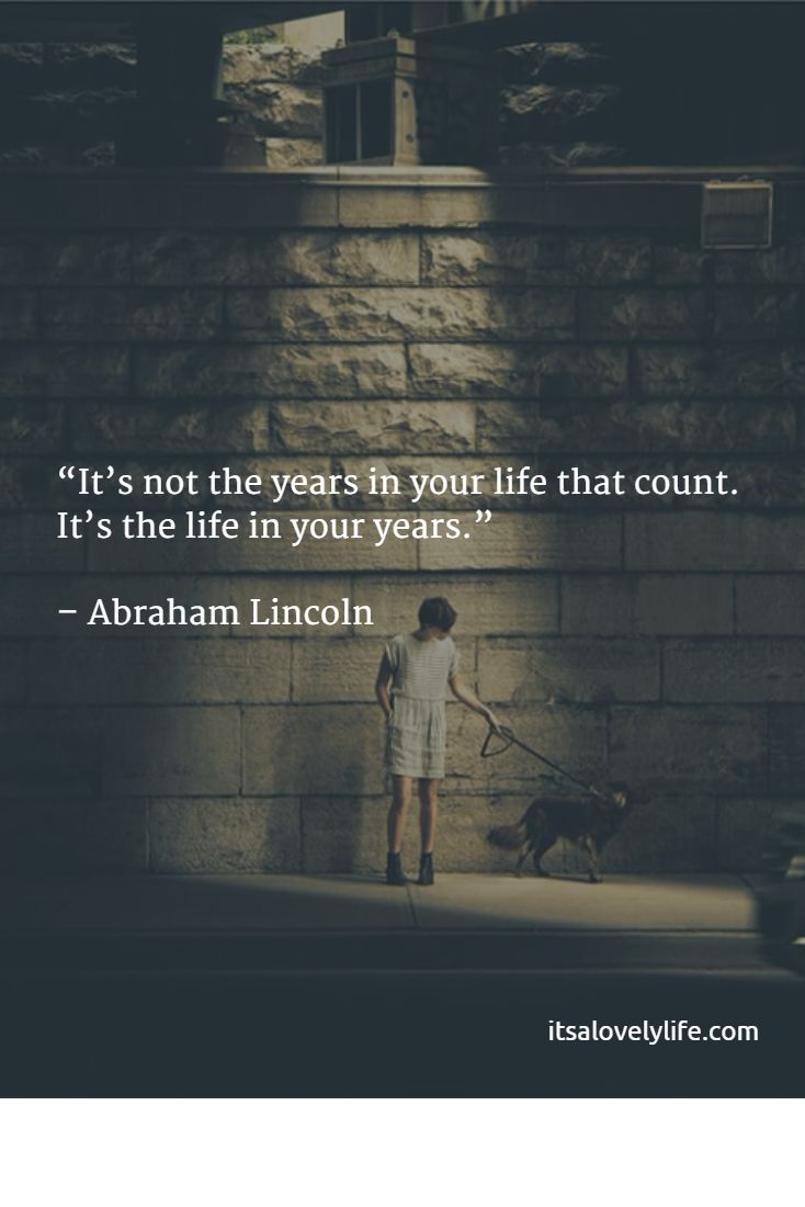 It's not the years in your life that count. It's the life in your years. -Abraham Lincoln