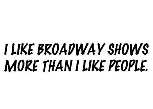 I happily consider Elphaba, The Phantom, Gabe Goodman, Eponine and the Barricade Boys (excluding Marius) to be my best friends. Deal with it.