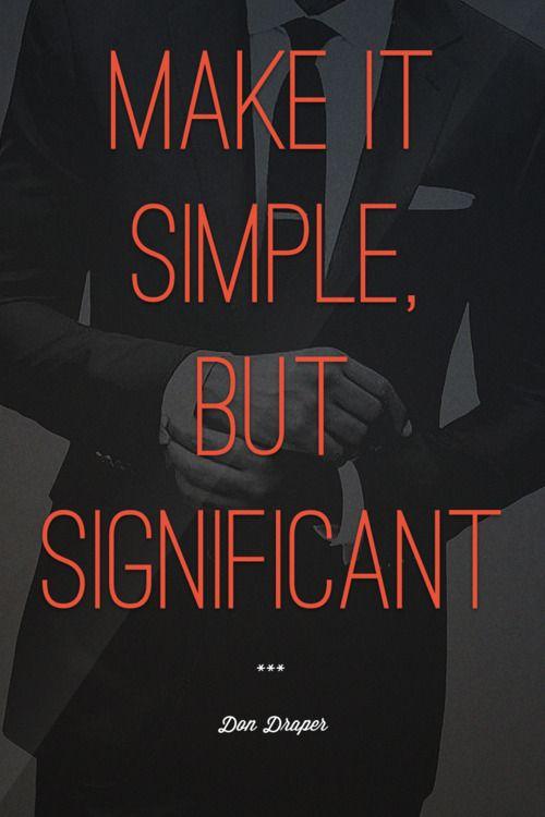Make it simple, but significant -- Don Draper   ( Mad Men S4 Episode 6 )