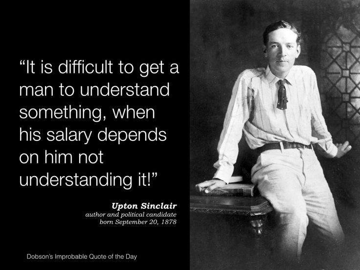 """""""It is difficult to get a man to understand something, when his salary depends on him not understanding it."""" Upton Sinclair, author and political candidate, born September 20, 1878."""