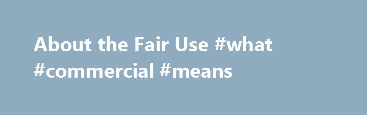 About the Fair Use #what #commercial #means http://commercial.nef2.com/about-the-fair-use-what-commercial-means/  #commercial music definition # U.S. Copyright Office Fair Use Index Welcome to the U.S. Copyright Office Fair Use Index. This Fair Use Index is a project undertaken by the Office of the Register in support of the 2013 Joint Strategic Plan on Intellectual Property Enforcement of the Office of the Intellectual Property Enforcement Coordinator (IPEC ). Fair use is a longstanding and…