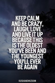 """Keep calm and be crazy, laugh, love and live it up because this is the oldest you've been and the youngest you'll ever be again."" #inspirationalquotes http://www.rewards4mom.com/20-quotes-inspire-live-love-dance-chase-dreams/"