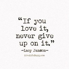 If You Love It,never give up on it.  'Nuff said.