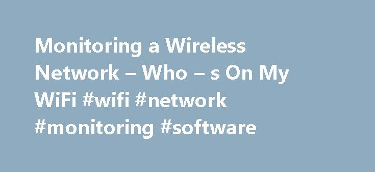 Monitoring a Wireless Network – Who – s On My WiFi #wifi #network #monitoring #software http://bahamas.remmont.com/monitoring-a-wireless-network-who-s-on-my-wifi-wifi-network-monitoring-software/  # Monitoring a Wireless Network There are 4 primary methods of monitoring a Wired or Wireless network. Log Checking The most basic way to monitor your Wireless Network or LAN is by simply checking the Wireless Router logs or by checking the logs of central switches in a large organization. This can…
