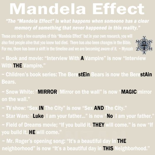 "(Mandela Effect) ~ The ""Mandela Effect"" is what happens when someone has a clear memory of something that never happened in this reality. These are only a few examples of this ""Mandela Effect"" but …***Remainder at website..."