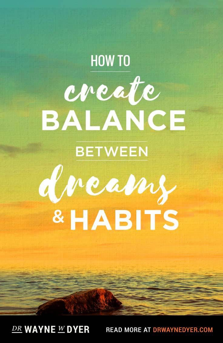 Relationships based on obligation lack dignity wayne dyer - How To Create Balance Between Dreams And Habits Reprinted With Permission From Being In Balance
