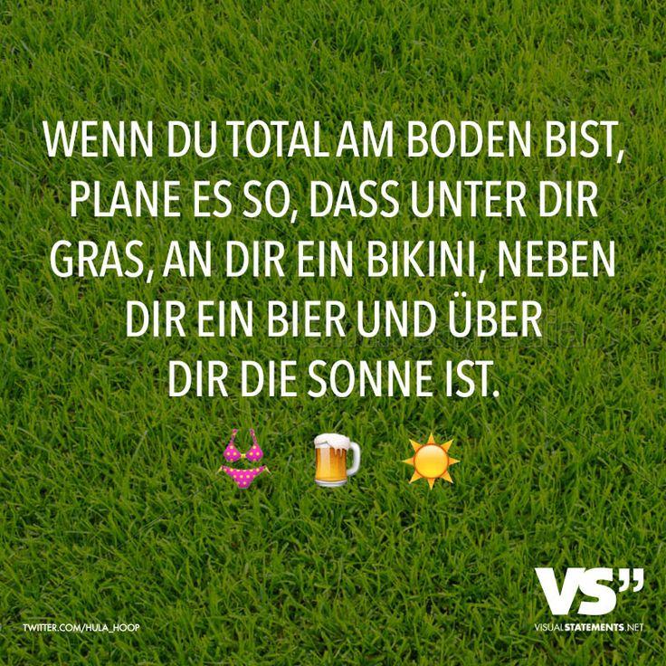 Wenn du total am Boden bist, plane es so, dass unter dir Gras, an dir ein Bikini, neben dir ein Bier und über dir die Sonne ist.