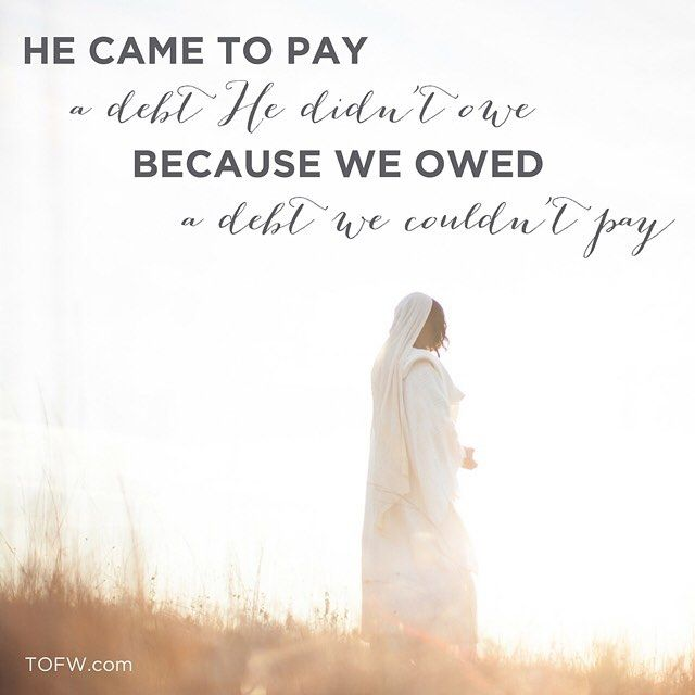 He came to pay a debt He didn't owe because we owed a debt we couldn't pay.