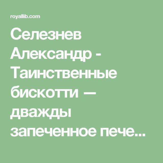 Селезнев Александр - Таинственные бискотти — дважды запеченное печенье , скачать бесплатно книгу в формате fb2, doc, rtf, html, txt