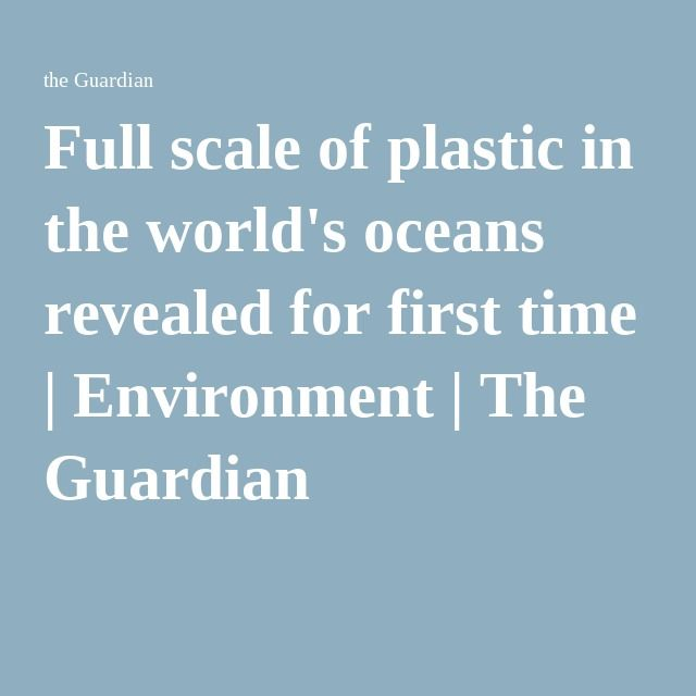 Full scale of plastic in the world's oceans revealed for first time | Environment | The Guardian