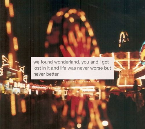 I found *wonderland*... Darling, I got lost in it... And I pretended it could last forever...