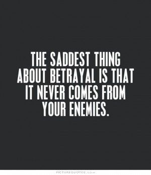 The saddest thing about betrayal is that it never comes from your enemies