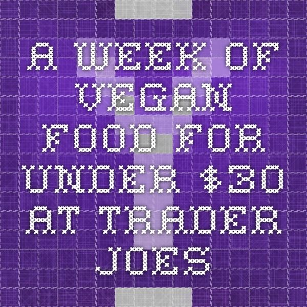 a week of vegan food for under $30 at trader joes