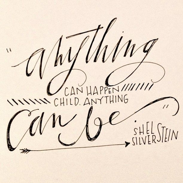"""Anything can happen, child. Anything can be."" - Shel Silverstein"