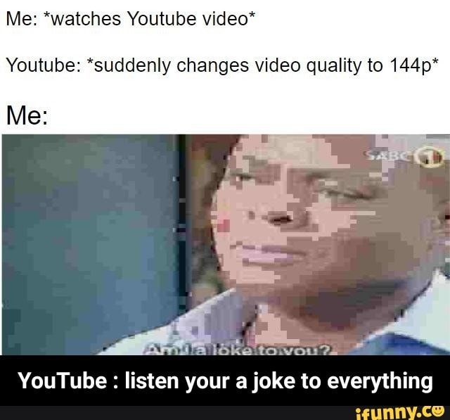 Me Watches Youtube Video Youtube Suddenly Changes Video Quality To 144p Me Au Omen 7 Youtube Listen Your A Joke To Everything Youtube Listen Yo Youtube Videos Watch Youtube Videos Memes