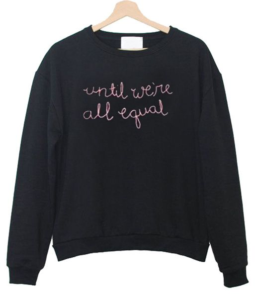 55ce40753511e Until We re All Equal Sweatshirt in 2019
