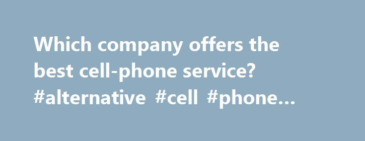 """Which company offers the best cell-phone service? #alternative #cell #phone #companies http://guyana.remmont.com/which-company-offers-the-best-cell-phone-service-alternative-cell-phone-companies/  # Which company offers the best cell-phone service? We love our mobile phones. It's hard to imagine life without them. But that doesn't mean we're happy with our wireless providers. Oh, no. We're not. """"No one is ever going to be completely satisfied with their phone service,"""" said Eddie Hold, an…"""