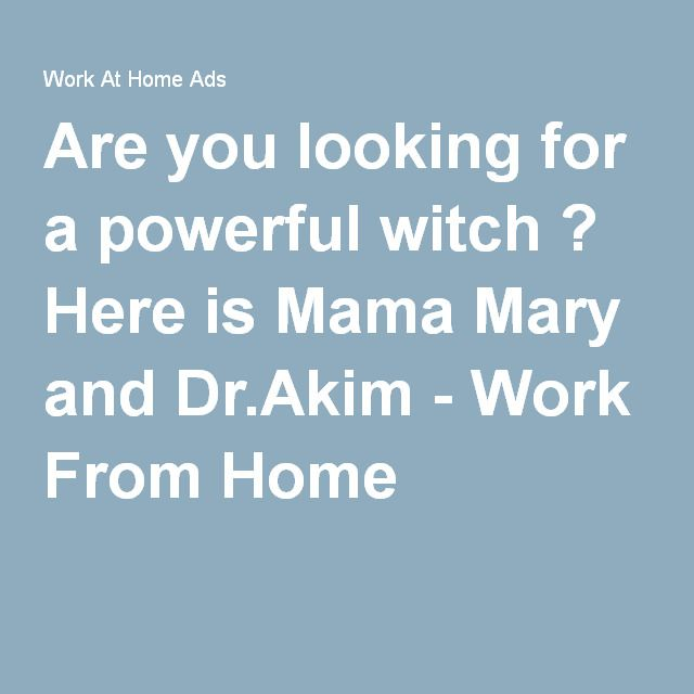Are you looking for a powerful witch ? Here is Mama Mary and Dr.Akim - Work From Home